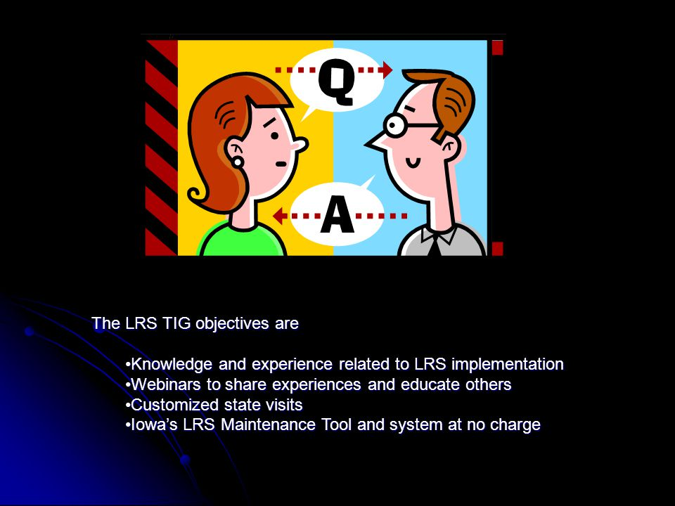 The LRS TIG objectives are Knowledge and experience related to LRS implementationKnowledge and experience related to LRS implementation Webinars to share experiences and educate othersWebinars to share experiences and educate others Customized state visitsCustomized state visits Iowas LRS Maintenance Tool and system at no chargeIowas LRS Maintenance Tool and system at no charge