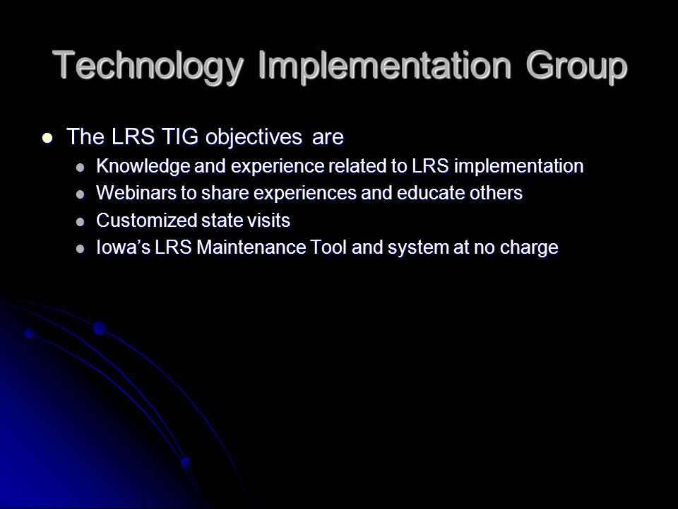 Technology Implementation Group The LRS TIG objectives are The LRS TIG objectives are Knowledge and experience related to LRS implementation Knowledge and experience related to LRS implementation Webinars to share experiences and educate others Webinars to share experiences and educate others Customized state visits Customized state visits Iowas LRS Maintenance Tool and system at no charge Iowas LRS Maintenance Tool and system at no charge