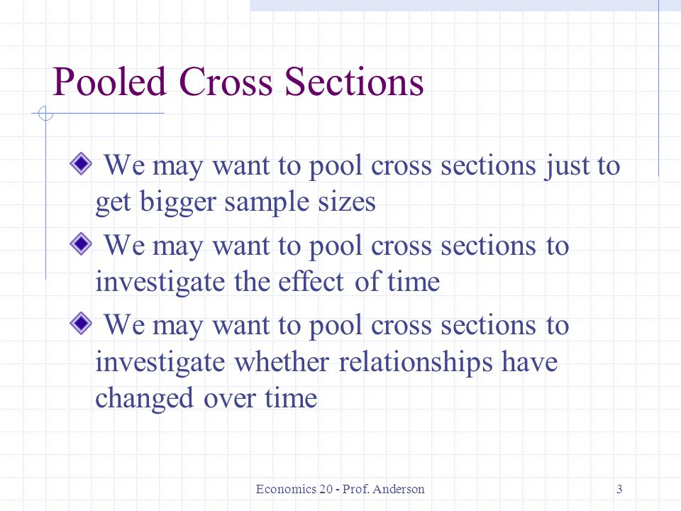 Economics 20 - Prof. Anderson3 Pooled Cross Sections We may want to pool cross sections just to get bigger sample sizes We may want to pool cross sect