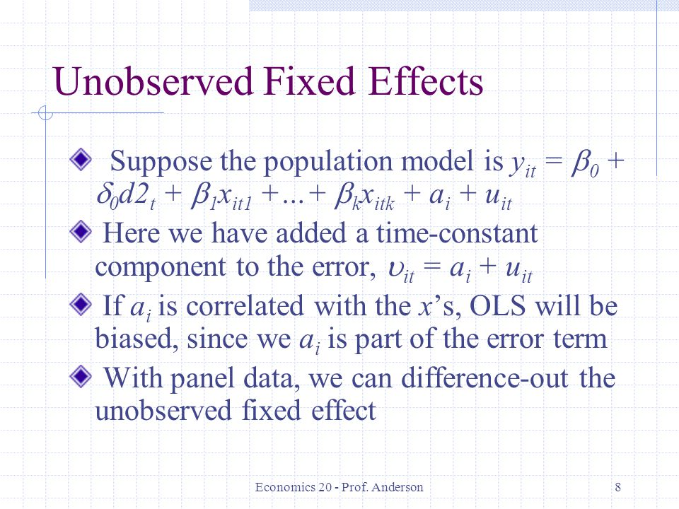 Economics 20 - Prof. Anderson8 Unobserved Fixed Effects Suppose the population model is y it = 0 + 0 d2 t + 1 x it1 +…+ k x itk + a i + u it Here we h
