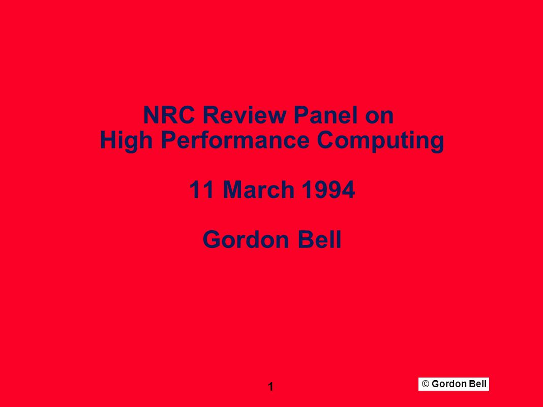 © Gordon Bell 1 NRC Review Panel on High Performance Computing 11 March 1994 Gordon Bell