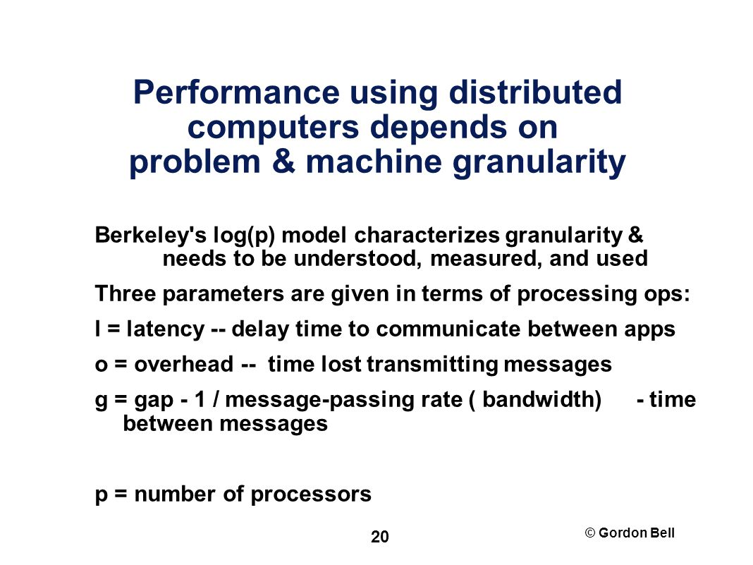 © Gordon Bell 20 Performance using distributed computers depends on problem & machine granularity Berkeley s log(p) model characterizes granularity & needs to be understood, measured, and used Three parameters are given in terms of processing ops: l = latency -- delay time to communicate between apps o = overhead -- time lost transmitting messages g = gap - 1 / message-passing rate (­ bandwidth) - time between messages p = number of processors
