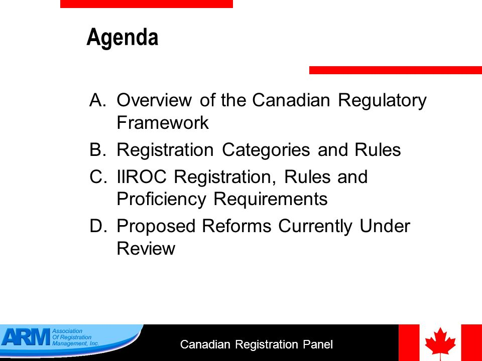 Canadian Registration Panel 13 The International Adviser Exemption a)the advisers head office is in a foreign jurisdiction; b)the adviser is registered in the foreign jurisdiction; c)the adviser engages in the business of an adviser; d)not more than 10% of the consolidated gross revenue of the adviser and its affiliates was derived from advising activities in Canada; e)the adviser must notify the Canadian permitted client, before providing any advice: that the adviser is not registered in the local jurisdiction; where the advisers head office is located; that all or most of the advisers assets may be situated outside of Canada; there may be difficulty enforcing legal rights against the adviser; the name and address of the advisers agent for service.