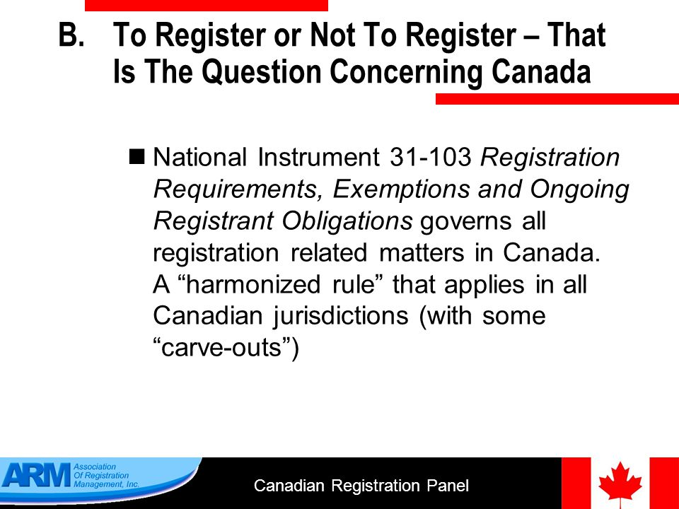 Canadian Registration Panel 5 B.To Register or Not To Register – That Is The Question Concerning Canada National Instrument Registration Requirements, Exemptions and Ongoing Registrant Obligations governs all registration related matters in Canada.
