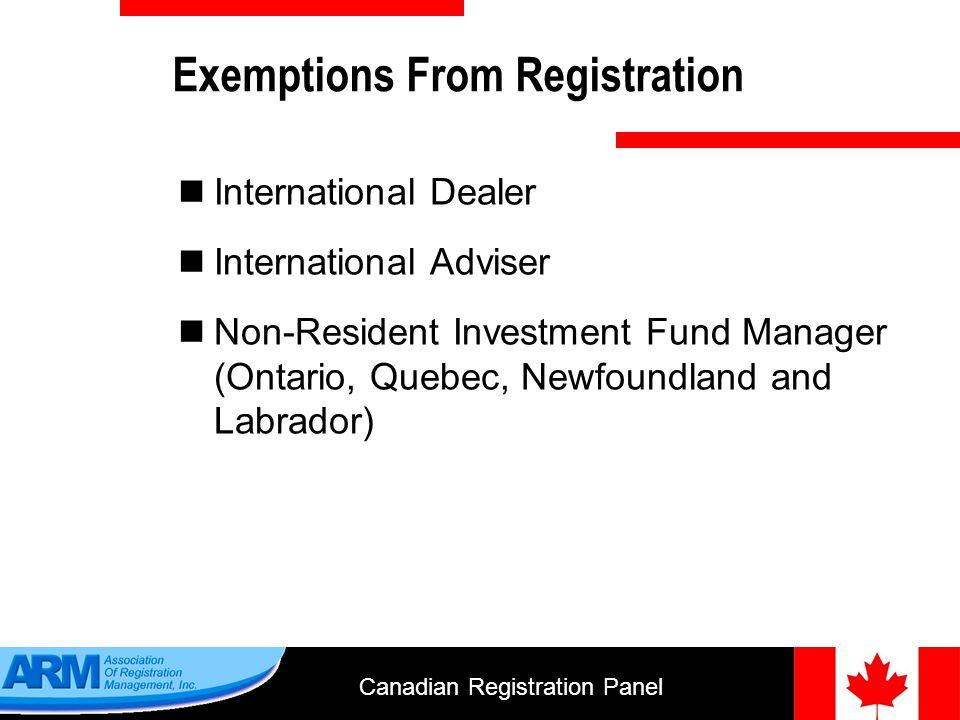 Canadian Registration Panel 7 International Exemptions Must operate within the limitations of the exemption You must have an agent and address for service in each province where you operate You will pay fees in Ontario and Saskatchewan You must file a notice with the requisite regulator each year
