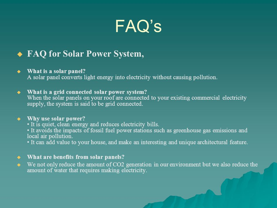 FAQs FAQ for Solar Power System, What is a solar panel? A solar panel converts light energy into electricity without causing pollution. What is a grid