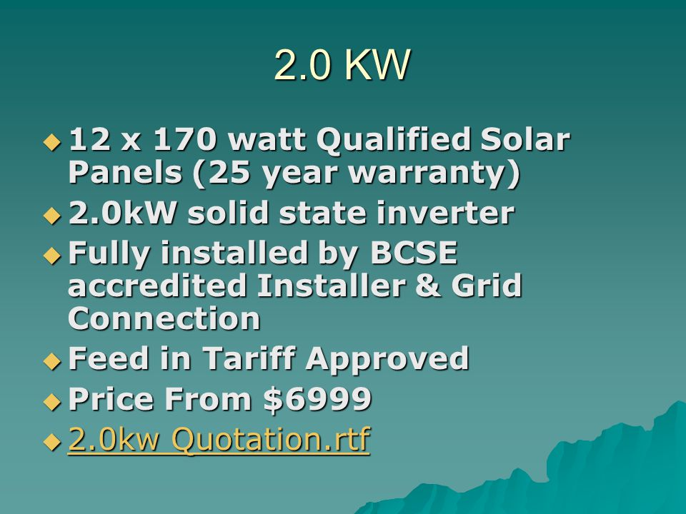 3.0KW 18 x 170 watt Qualified Solar Panels (25 year warranty) 18 x 170 watt Qualified Solar Panels (25 year warranty) 3.0kW solid state inverter 3.0kW solid state inverter Fully installed by BCSE accredited Installer & Grid Connection Fully installed by BCSE accredited Installer & Grid Connection Feed in Tariff Approved Feed in Tariff Approved Price From $15999 Price From $15999 3.0kw Quotation.rtf 3.0kw Quotation.rtf 3.0kw Quotation.rtf 3.0kw Quotation.rtf