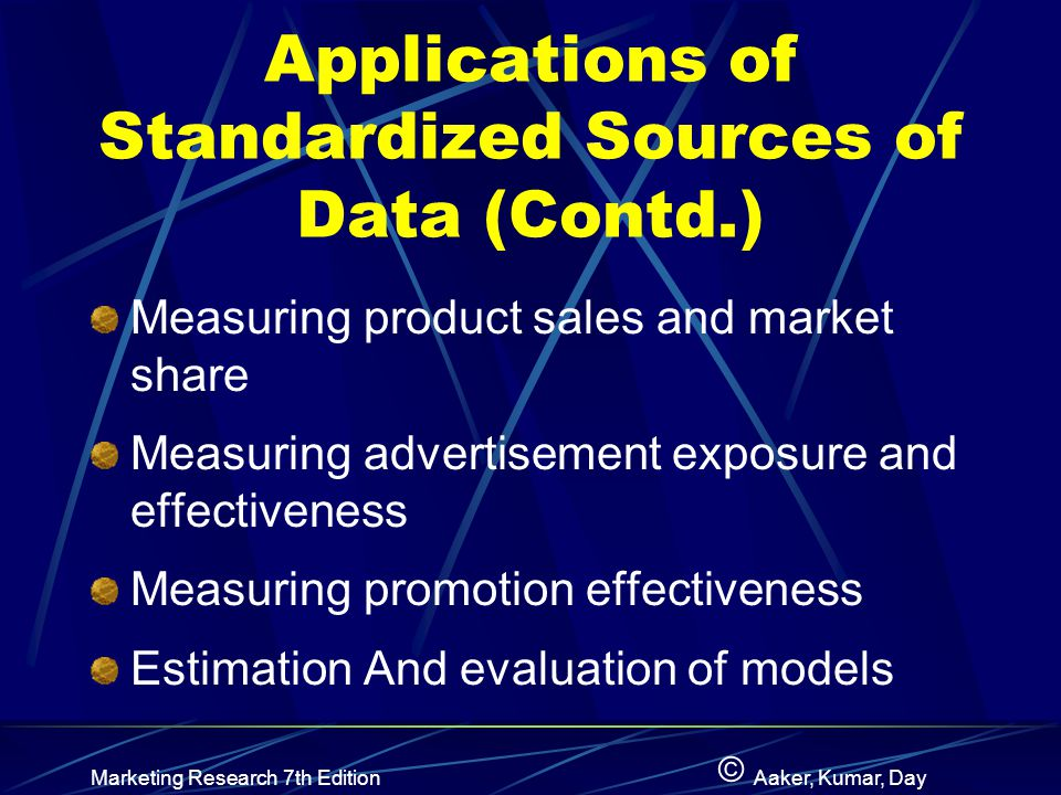 © Marketing Research 7th EditionAaker, Kumar, Day Applications of Standardized Sources of Data (Cont.) Diary panelsScanner data Retail auditsStarch scores Scanner dataDiary panels Internal records SIC Measuring Product Sales and Market Share Estimation and Evaluation of Models