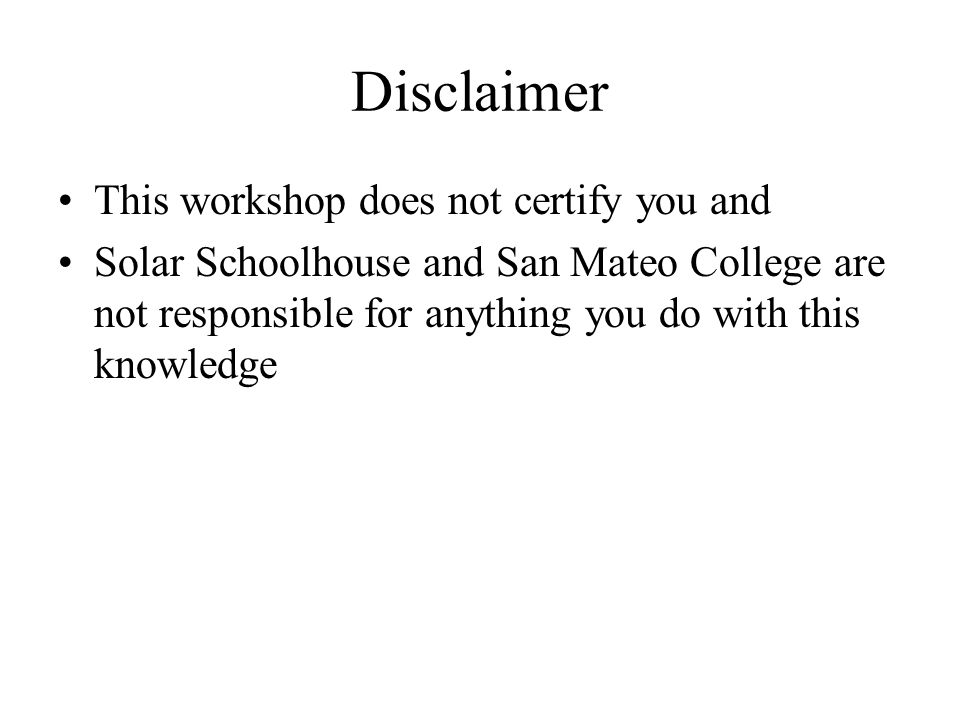 Disclaimer This workshop does not certify you and Solar Schoolhouse and San Mateo College are not responsible for anything you do with this knowledge