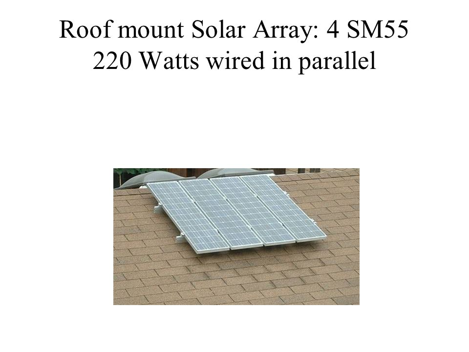 Roof mount Solar Array: 4 SM55 220 Watts wired in parallel