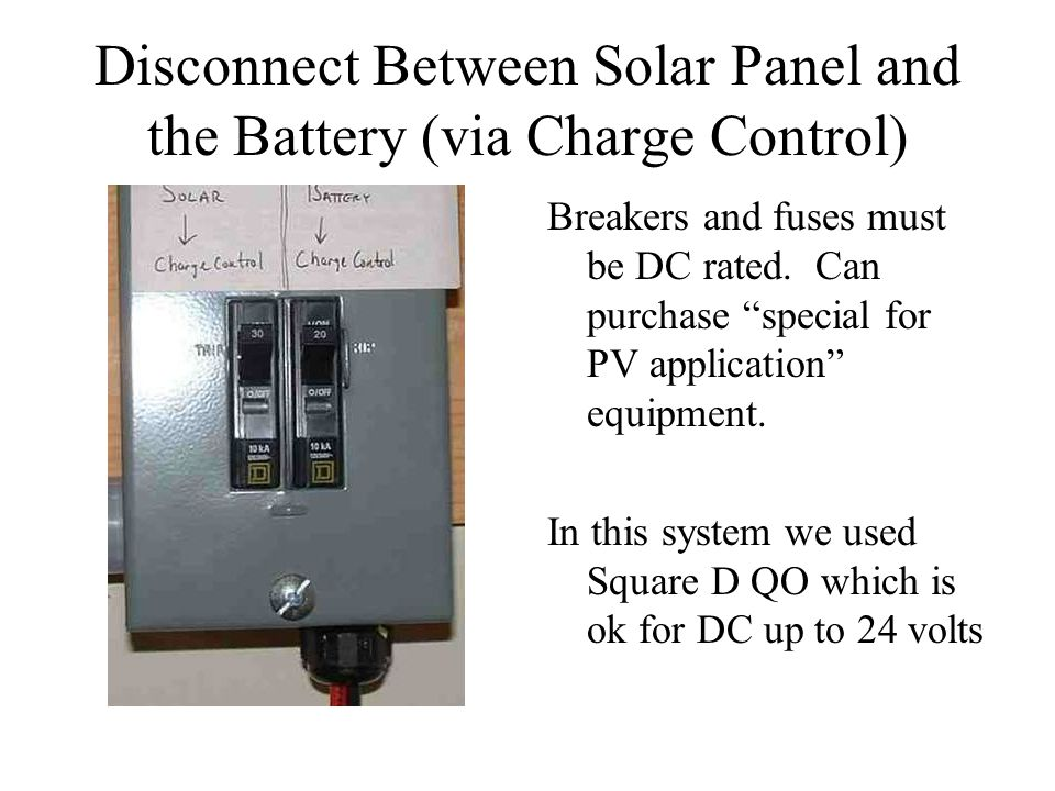 Disconnect Between Solar Panel and the Battery (via Charge Control) Breakers and fuses must be DC rated. Can purchase special for PV application equip