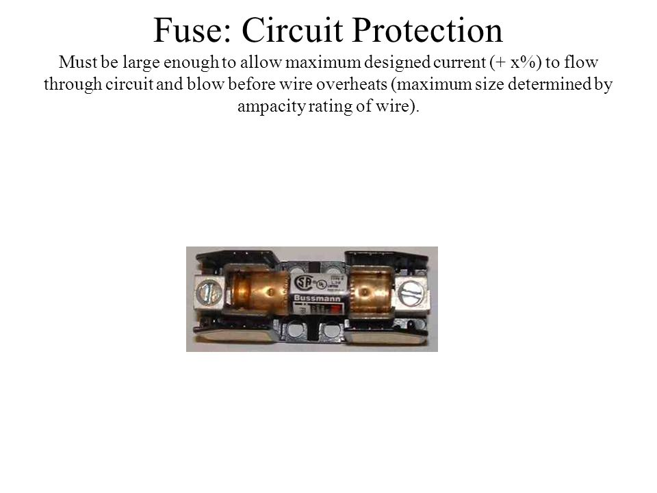 Fuse: Circuit Protection Must be large enough to allow maximum designed current (+ x%) to flow through circuit and blow before wire overheats (maximum