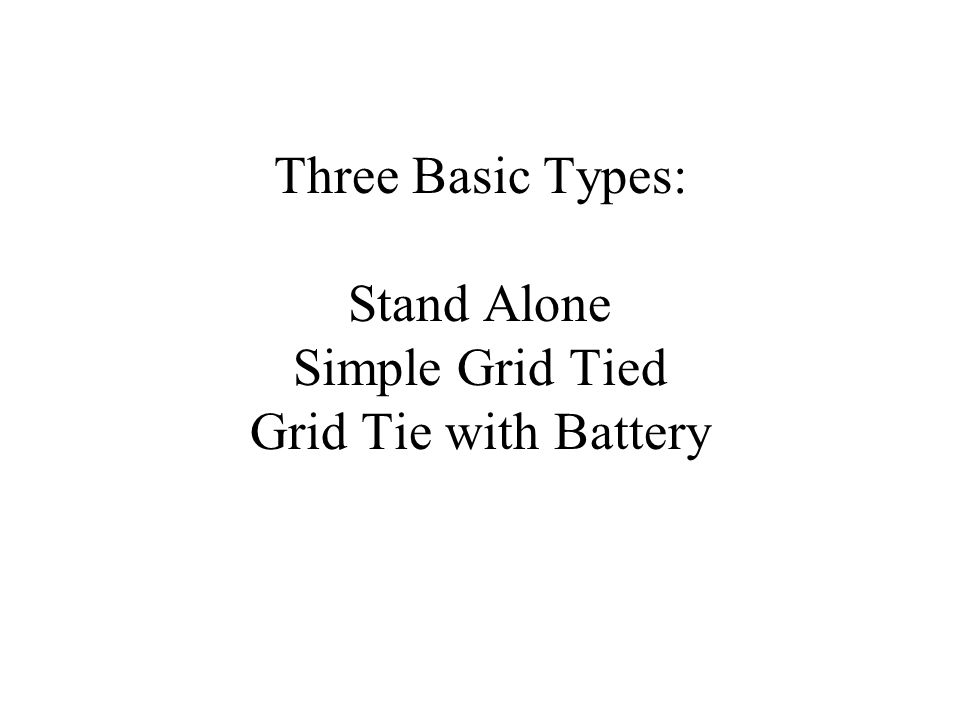 Three Basic Types: Stand Alone Simple Grid Tied Grid Tie with Battery