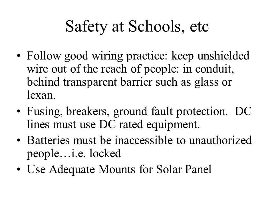 Safety at Schools, etc Follow good wiring practice: keep unshielded wire out of the reach of people: in conduit, behind transparent barrier such as gl