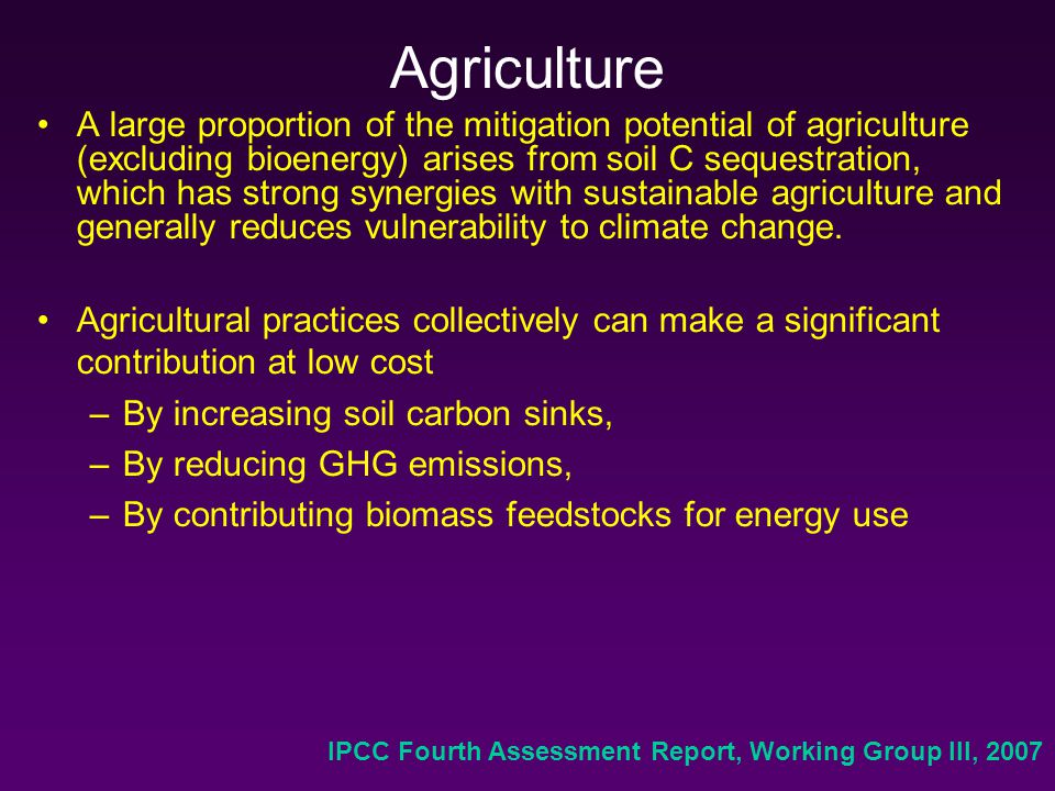 Agriculture A large proportion of the mitigation potential of agriculture (excluding bioenergy) arises from soil C sequestration, which has strong synergies with sustainable agriculture and generally reduces vulnerability to climate change.