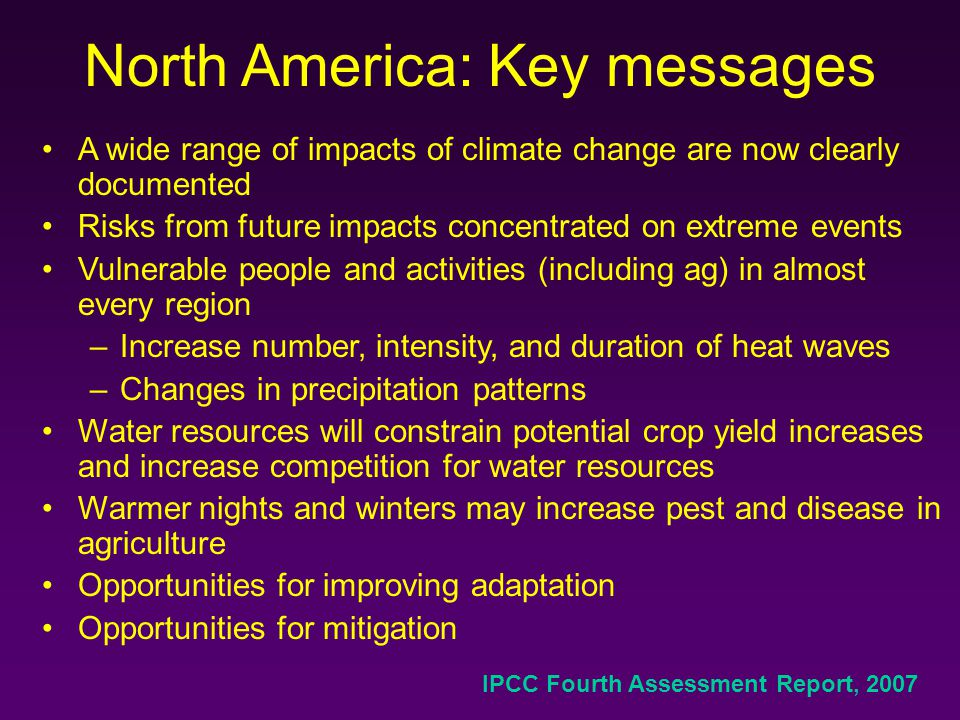 North America: Key messages A wide range of impacts of climate change are now clearly documented Risks from future impacts concentrated on extreme events Vulnerable people and activities (including ag) in almost every region –Increase number, intensity, and duration of heat waves –Changes in precipitation patterns Water resources will constrain potential crop yield increases and increase competition for water resources Warmer nights and winters may increase pest and disease in agriculture Opportunities for improving adaptation Opportunities for mitigation IPCC Fourth Assessment Report, 2007