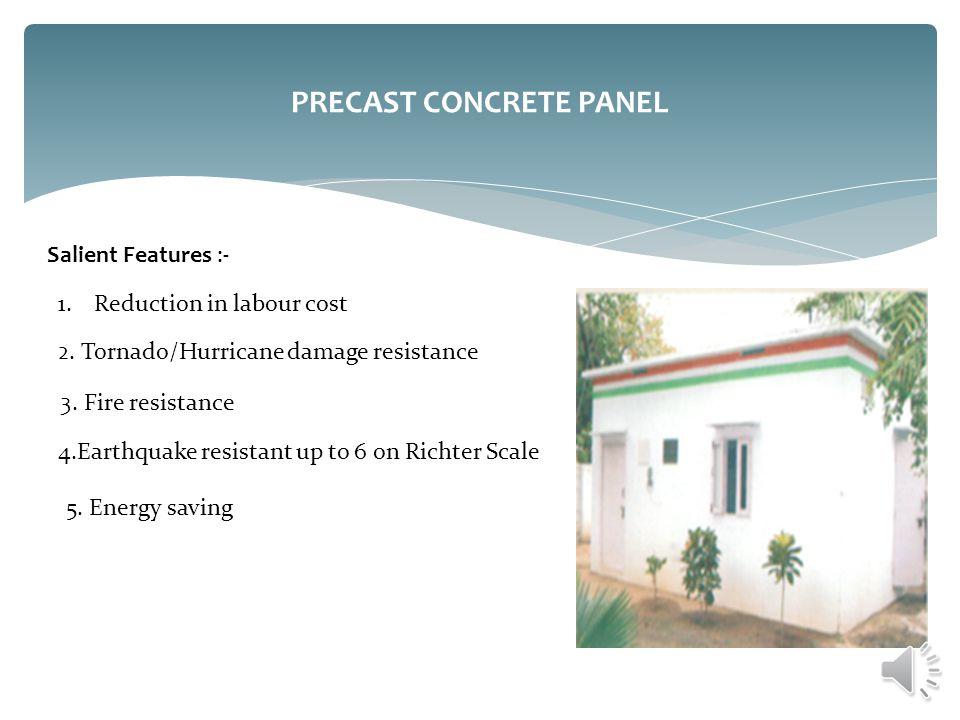 PRECAST CONCRETE PANEL Salient Features :- 1.Reduction in labour cost 2. Tornado/Hurricane damage resistance 3. Fire resistance 4.Earthquake resistant