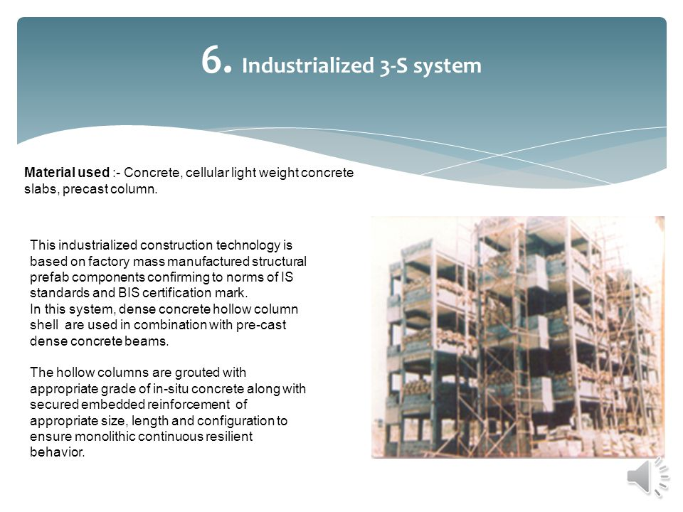 6. Industrialized 3-S system Material used :- Concrete, cellular light weight concrete slabs, precast column. This industrialized construction technol