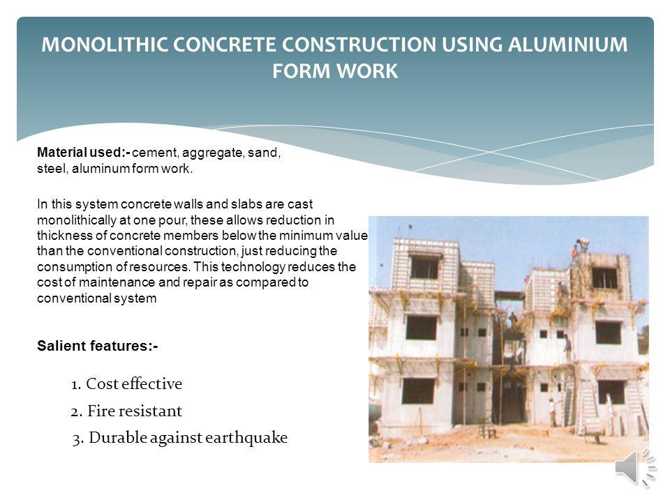 MONOLITHIC CONCRETE CONSTRUCTION USING ALUMINIUM FORM WORK Material used:- cement, aggregate, sand, steel, aluminum form work. In this system concrete