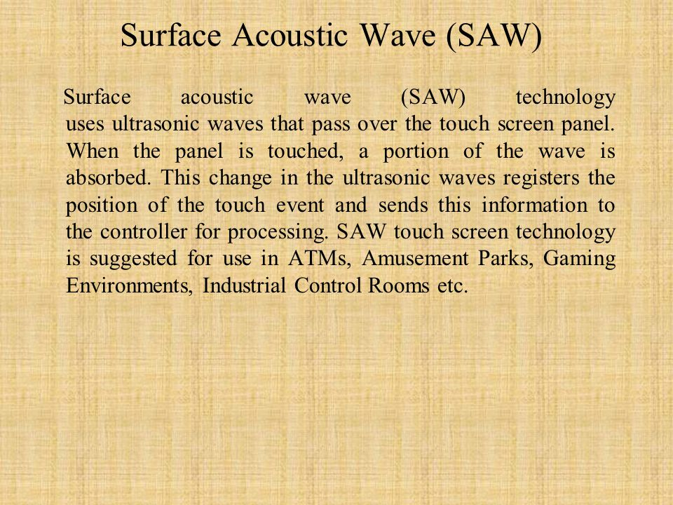 Surface Acoustic Wave (SAW) Surface acoustic wave (SAW) technology uses ultrasonic waves that pass over the touch screen panel.
