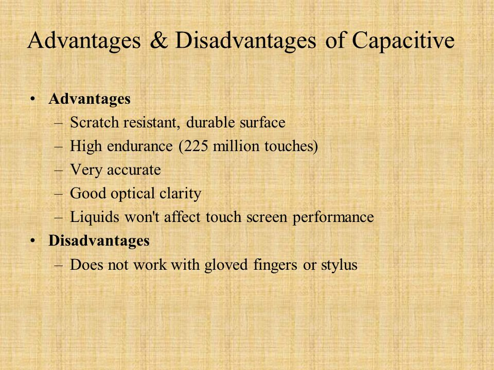 Advantages & Disadvantages of Capacitive Advantages –Scratch resistant, durable surface –High endurance (225 million touches) –Very accurate –Good optical clarity –Liquids won t affect touch screen performance Disadvantages –Does not work with gloved fingers or stylus