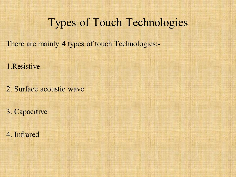 Types of Touch Technologies There are mainly 4 types of touch Technologies:- 1.Resistive 2.