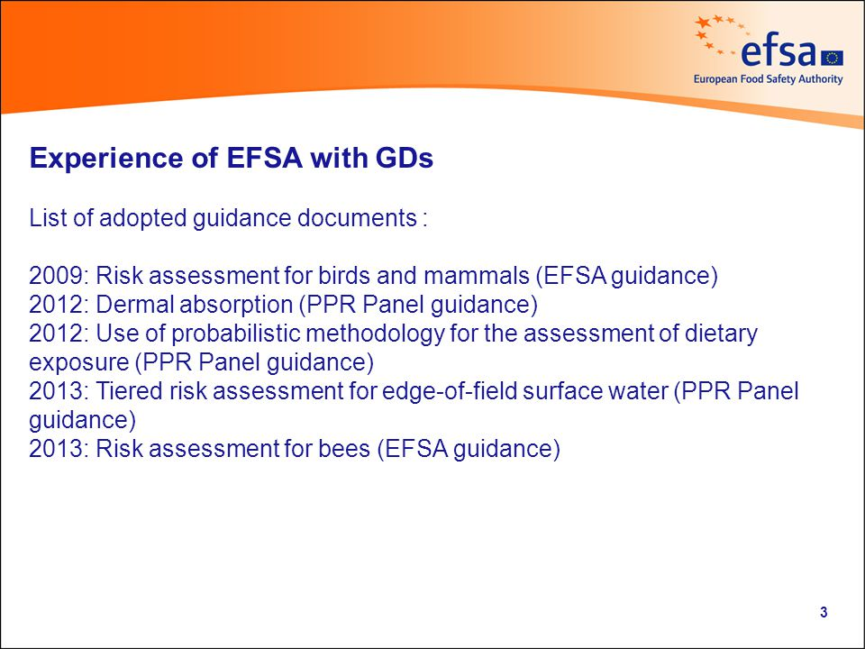 Experience of EFSA with GDs List of adopted guidance documents : 2009: Risk assessment for birds and mammals (EFSA guidance) 2012: Dermal absorption (PPR Panel guidance) 2012: Use of probabilistic methodology for the assessment of dietary exposure (PPR Panel guidance) 2013: Tiered risk assessment for edge-of-field surface water (PPR Panel guidance) 2013: Risk assessment for bees (EFSA guidance) 3