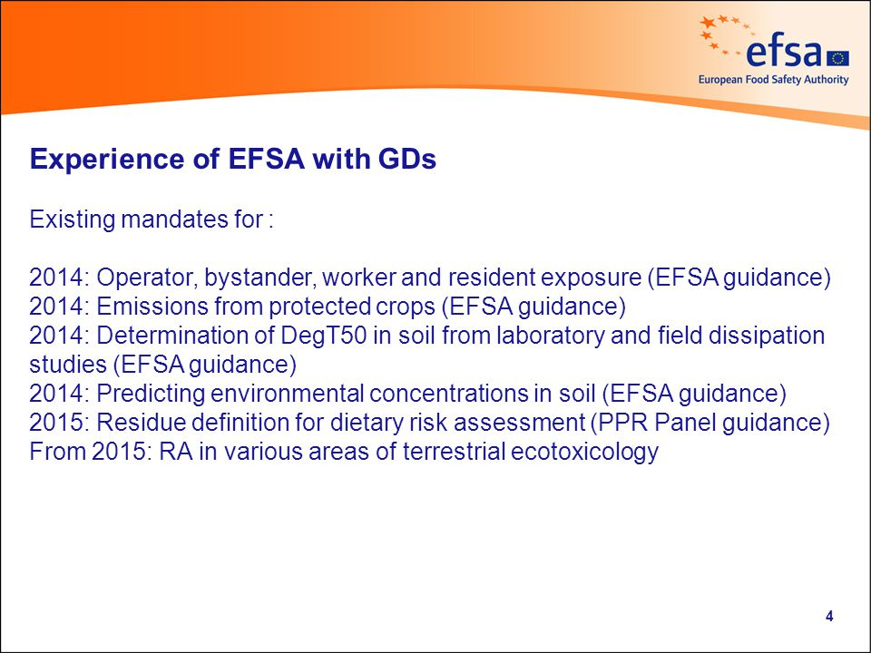 Experience of EFSA with GDs Existing mandates for : 2014: Operator, bystander, worker and resident exposure (EFSA guidance) 2014: Emissions from protected crops (EFSA guidance) 2014: Determination of DegT50 in soil from laboratory and field dissipation studies (EFSA guidance) 2014: Predicting environmental concentrations in soil (EFSA guidance) 2015: Residue definition for dietary risk assessment (PPR Panel guidance) From 2015: RA in various areas of terrestrial ecotoxicology 4