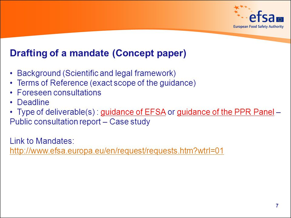 Drafting of a mandate (Concept paper) Background (Scientific and legal framework) Terms of Reference (exact scope of the guidance) Foreseen consultations Deadline Type of deliverable(s) : guidance of EFSA or guidance of the PPR Panel – Public consultation report – Case study Link to Mandates:   wtrl=01 7
