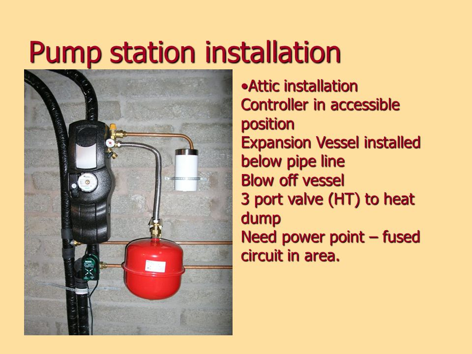 Pump station installation Attic installation Controller in accessible position Expansion Vessel installed below pipe line Blow off vessel 3 port valve (HT) to heat dump Need power point – fused circuit in area.Attic installation Controller in accessible position Expansion Vessel installed below pipe line Blow off vessel 3 port valve (HT) to heat dump Need power point – fused circuit in area.