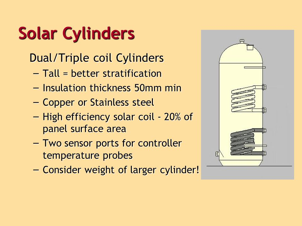 Solar Cylinders Dual/Triple coil Cylinders – Tall = better stratification – Insulation thickness 50mm min – Copper or Stainless steel – High efficiency solar coil - 20% of panel surface area – Two sensor ports for controller temperature probes – Consider weight of larger cylinder!