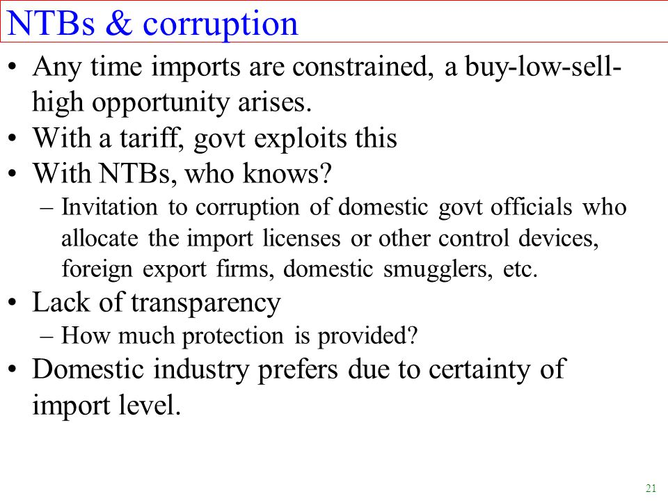 21 NTBs & corruption Any time imports are constrained, a buy-low-sell- high opportunity arises. With a tariff, govt exploits this With NTBs, who knows