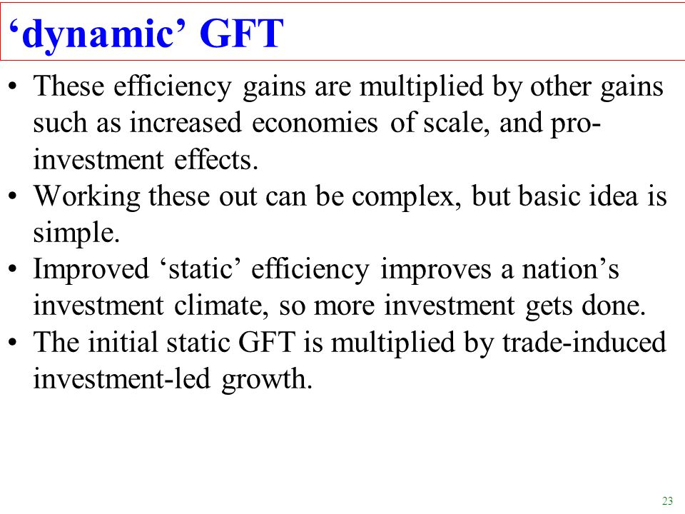23 dynamic GFT These efficiency gains are multiplied by other gains such as increased economies of scale, and pro- investment effects. Working these o