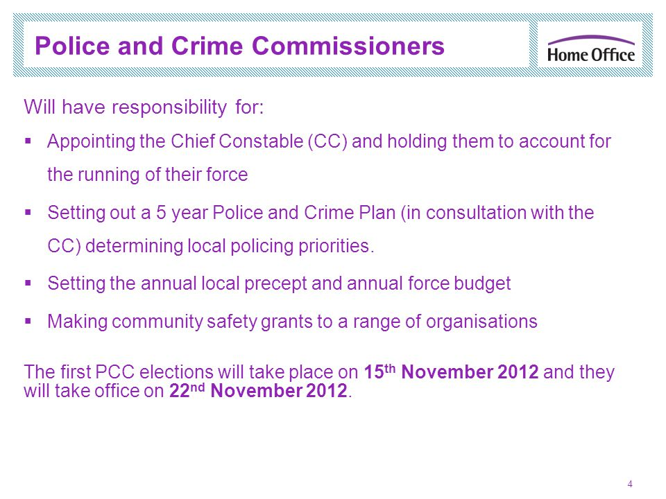 Police and Crime Commissioners 4 Will have responsibility for: Appointing the Chief Constable (CC) and holding them to account for the running of their force Setting out a 5 year Police and Crime Plan (in consultation with the CC) determining local policing priorities.