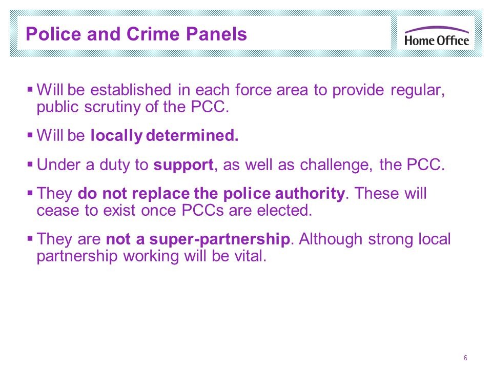 Police and Crime Panels 6 Will be established in each force area to provide regular, public scrutiny of the PCC.