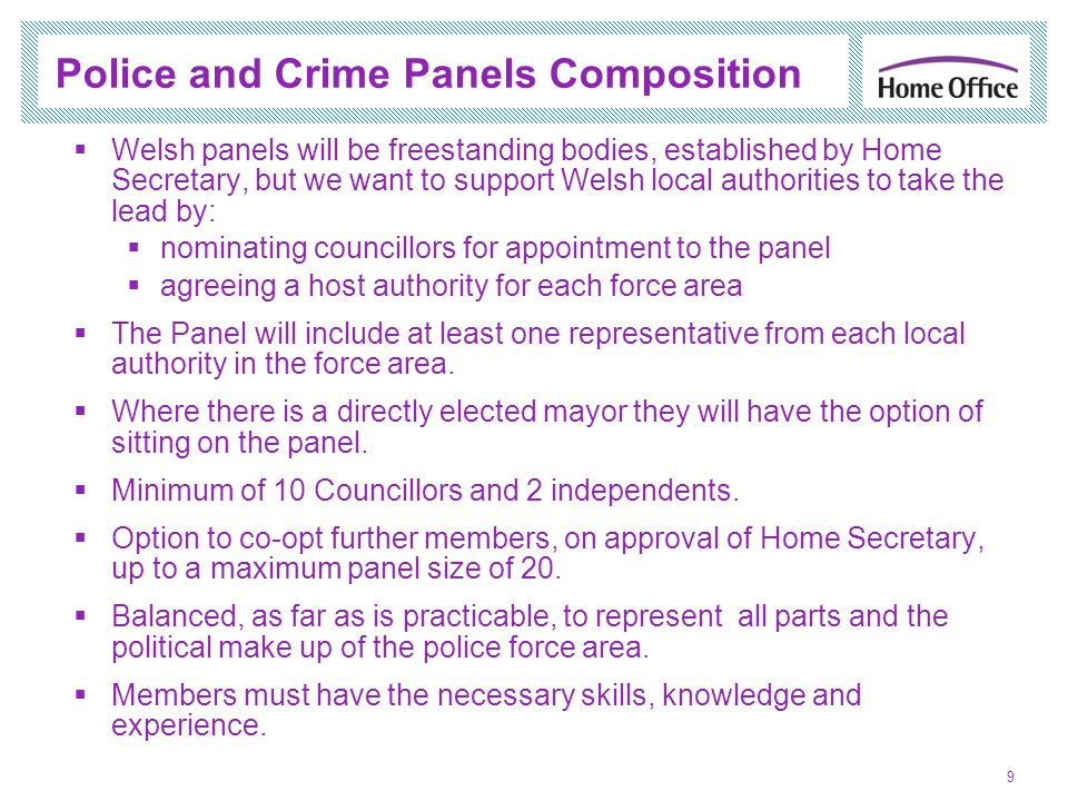 Balanced Appointment Objective 10 Police and Crime Panel Political Skills, knowledge and experience Geographical as far as is practicable Local Authorities, the Secretary of State and Panels themselves are under a duty to secure a Panel whose councillor members: represent all parts of the police area represent the political make-up of the area All appointments should secure a Panel with the necessary skills, knowledge and experience to discharge its functions