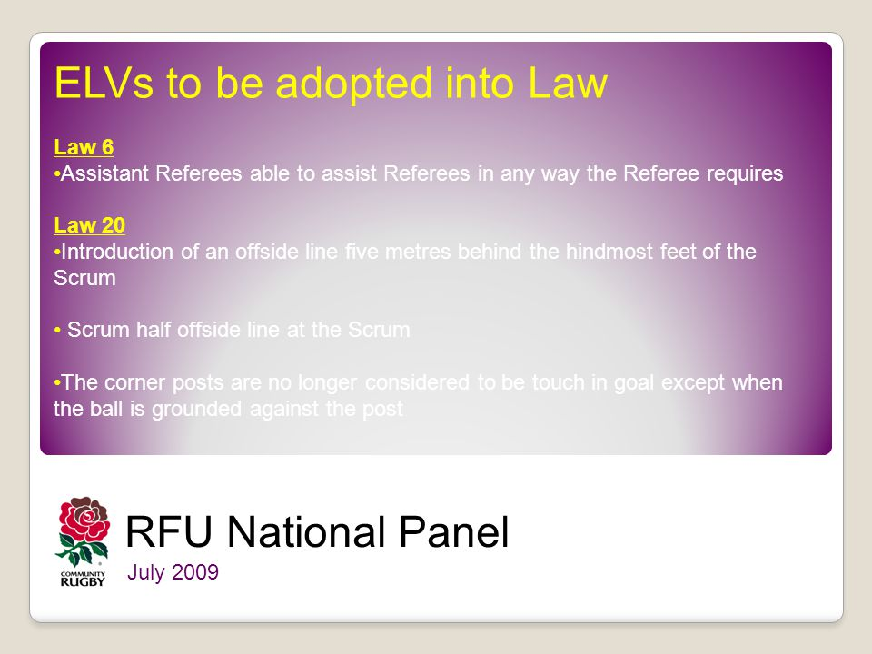 RFU National Panel July 2009 ELVs to be adopted into Law Law 6 Assistant Referees able to assist Referees in any way the Referee requires Law 20 Introduction of an offside line five metres behind the hindmost feet of the Scrum Scrum half offside line at the Scrum The corner posts are no longer considered to be touch in goal except when the ball is grounded against the post