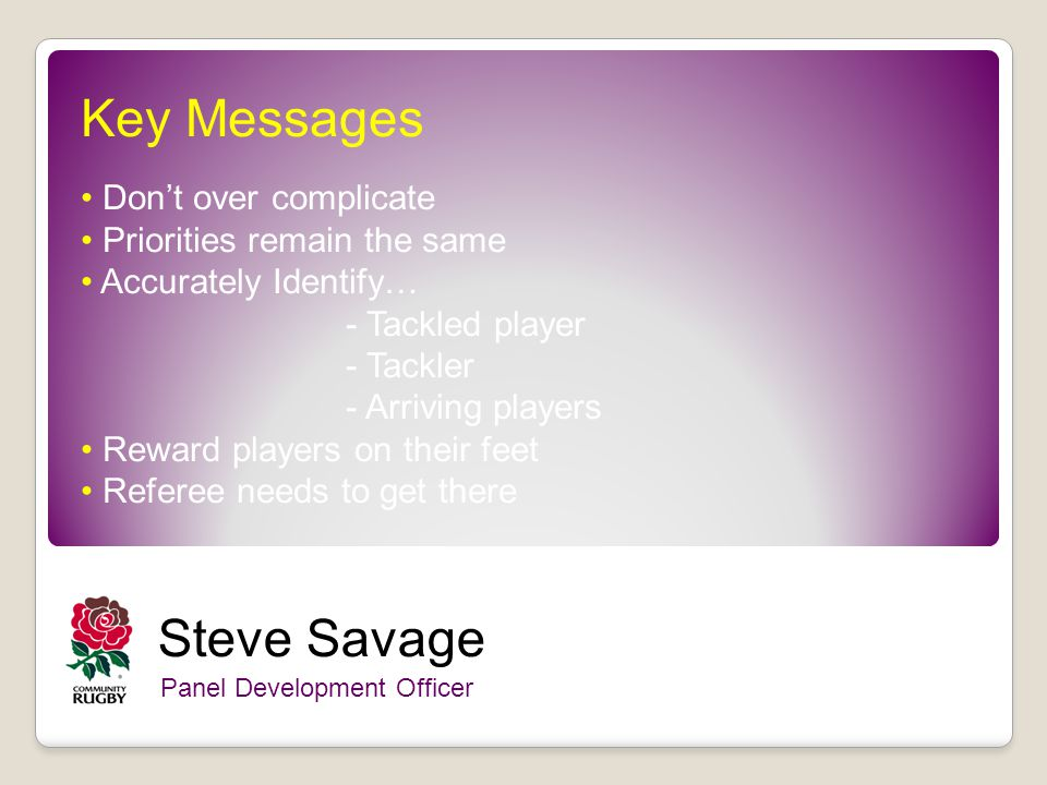 Key Messages Dont over complicate Priorities remain the same Accurately Identify… - Tackled player - Tackler - Arriving players Reward players on their feet Referee needs to get there Steve Savage Panel Development Officer
