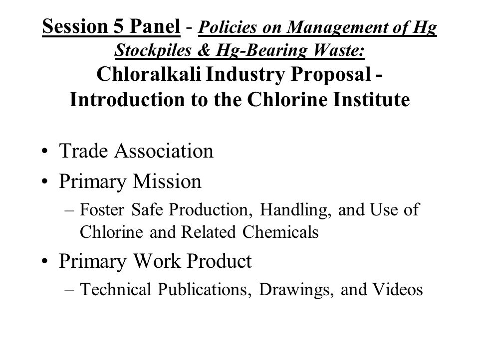 Session 5 Panel - Policies on Management of Hg Stockpiles & Hg-Bearing Waste: Chloralkali Industry Proposal - Introduction to the Chlorine Institute Trade Association Primary Mission –Foster Safe Production, Handling, and Use of Chlorine and Related Chemicals Primary Work Product –Technical Publications, Drawings, and Videos