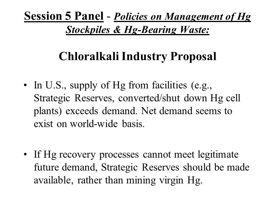 Session 5 Panel - Policies on Management of Hg Stockpiles & Hg-Bearing Waste: Chloralkali Industry Proposal In U.S., supply of Hg from facilities (e.g., Strategic Reserves, converted/shut down Hg cell plants) exceeds demand.