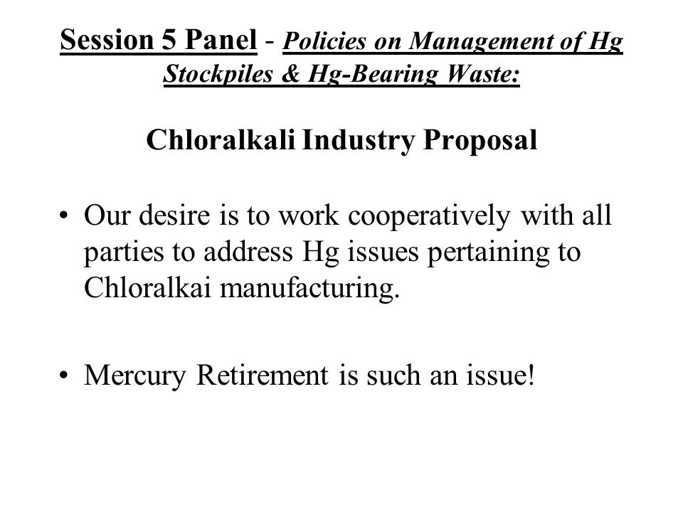 Session 5 Panel - Policies on Management of Hg Stockpiles & Hg-Bearing Waste: Chloralkali Industry Proposal Our desire is to work cooperatively with all parties to address Hg issues pertaining to Chloralkai manufacturing.