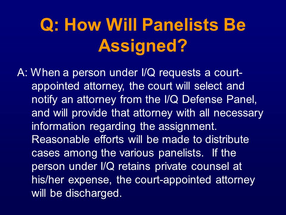 Q: How Will Panelists Be Assigned? A: When a person under I/Q requests a court- appointed attorney, the court will select and notify an attorney from