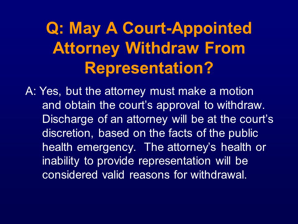 Q: May A Court-Appointed Attorney Withdraw From Representation? A: Yes, but the attorney must make a motion and obtain the courts approval to withdraw