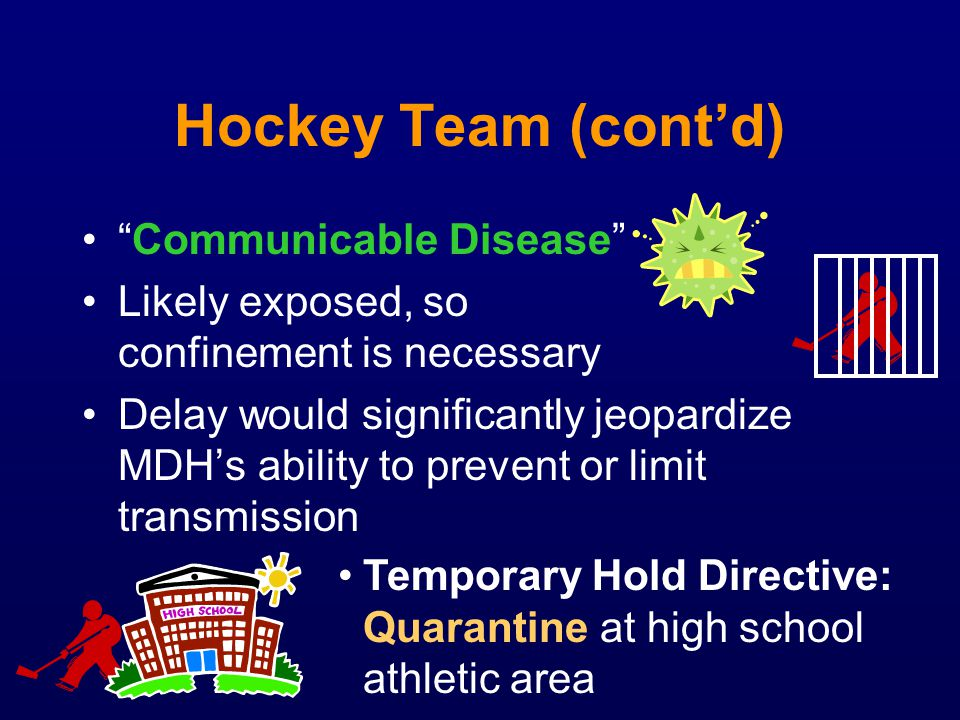Hockey Team (contd) Communicable Disease Likely exposed, so confinement is necessary Delay would significantly jeopardize MDHs ability to prevent or l
