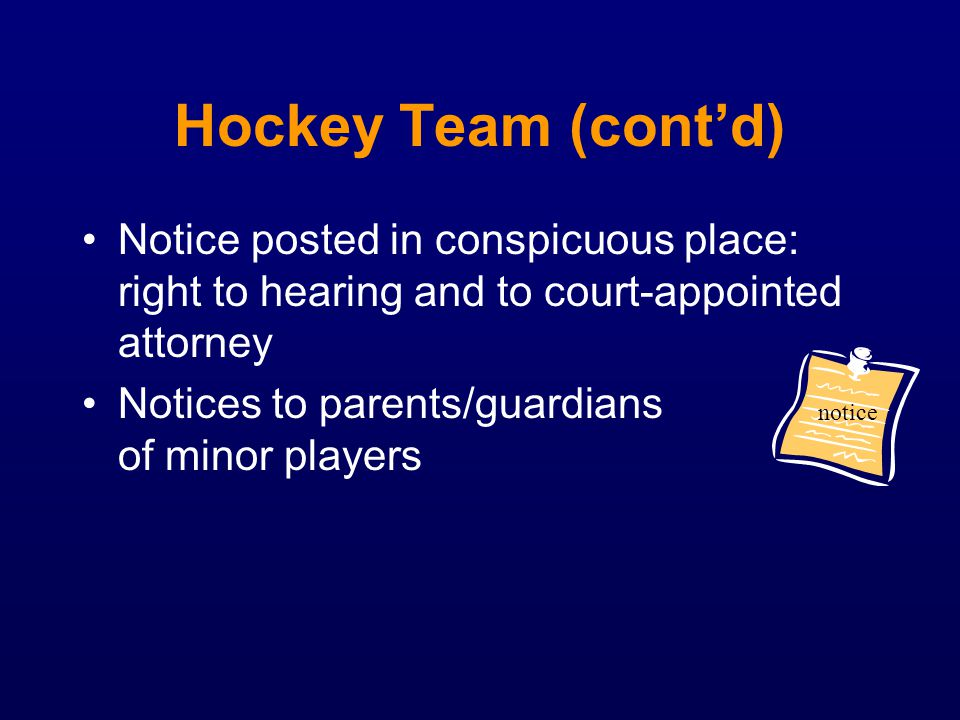 Hockey Team (contd) Notice posted in conspicuous place: right to hearing and to court-appointed attorney Notices to parents/guardians of minor players