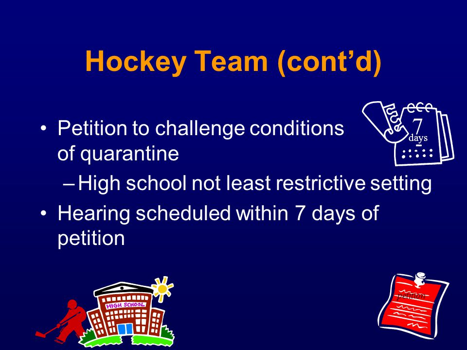 Hockey Team (contd) Petition to challenge conditions of quarantine –High school not least restrictive setting Hearing scheduled within 7 days of petit