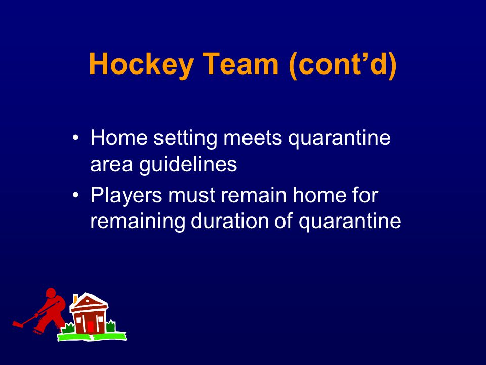 Hockey Team (contd) Home setting meets quarantine area guidelines Players must remain home for remaining duration of quarantine