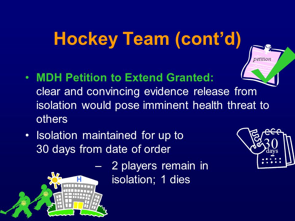 Hockey Team (contd) MDH Petition to Extend Granted: clear and convincing evidence release from isolation would pose imminent health threat to others I