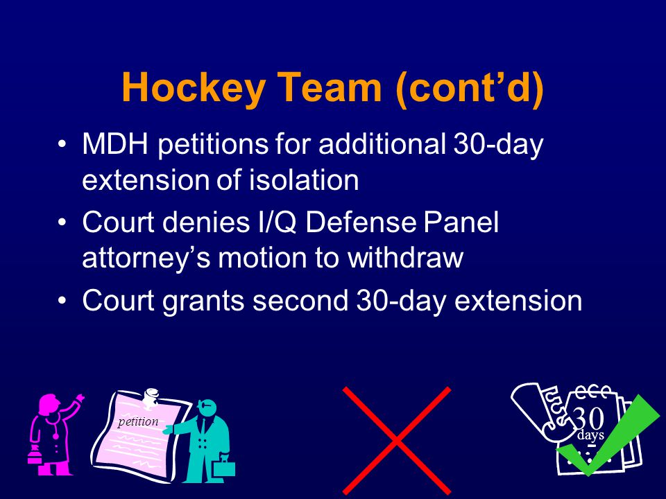 Hockey Team (contd) MDH petitions for additional 30-day extension of isolation Court denies I/Q Defense Panel attorneys motion to withdraw Court grant