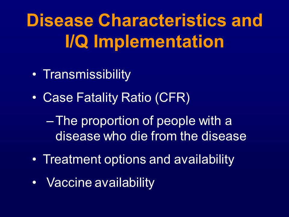 Disease Characteristics and I/Q Implementation Transmissibility Case Fatality Ratio (CFR) –The proportion of people with a disease who die from the di